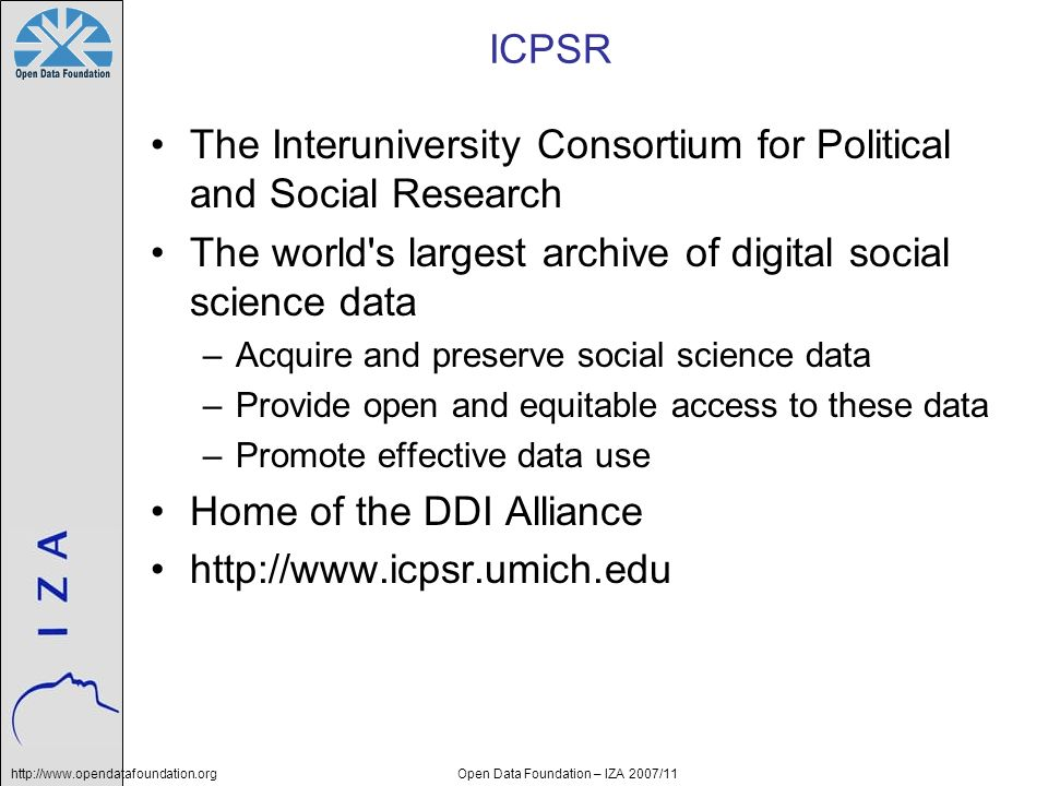http://www.opendatafoundation.orgOpen Data Foundation – IZA 2007/11 ICPSR The Interuniversity Consortium for Political and Social Research The world s largest archive of digital social science data –Acquire and preserve social science data –Provide open and equitable access to these data –Promote effective data use Home of the DDI Alliance http://www.icpsr.umich.edu
