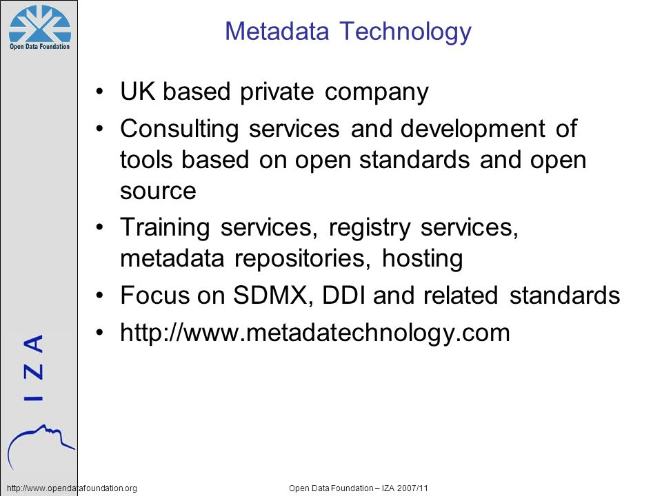 Open Data Foundation – IZA 2007/11 Metadata Technology UK based private company Consulting services and development of tools based on open standards and open source Training services, registry services, metadata repositories, hosting Focus on SDMX, DDI and related standards http://www.metadatechnology.com