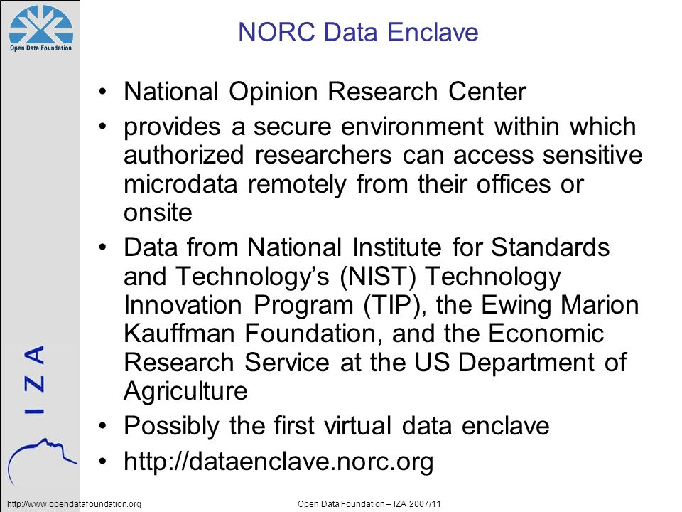 http://www.opendatafoundation.orgOpen Data Foundation – IZA 2007/11 NORC Data Enclave National Opinion Research Center provides a secure environment within which authorized researchers can access sensitive microdata remotely from their offices or onsite Data from National Institute for Standards and Technologys (NIST) Technology Innovation Program (TIP), the Ewing Marion Kauffman Foundation, and the Economic Research Service at the US Department of Agriculture Possibly the first virtual data enclave http://dataenclave.norc.org