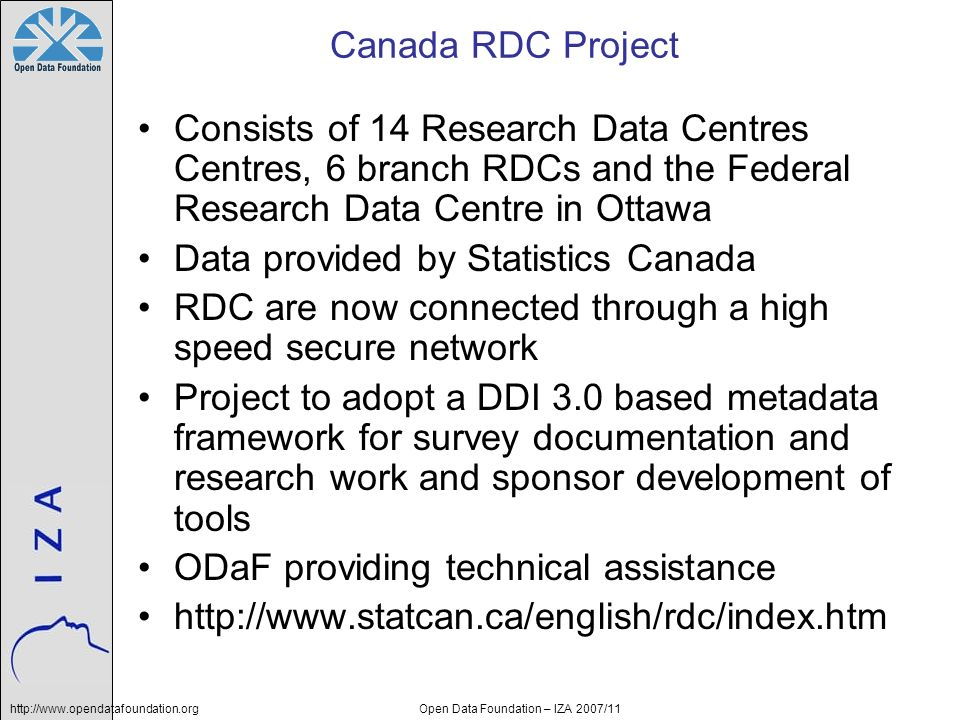 http://www.opendatafoundation.orgOpen Data Foundation – IZA 2007/11 Canada RDC Project Consists of 14 Research Data Centres Centres, 6 branch RDCs and
