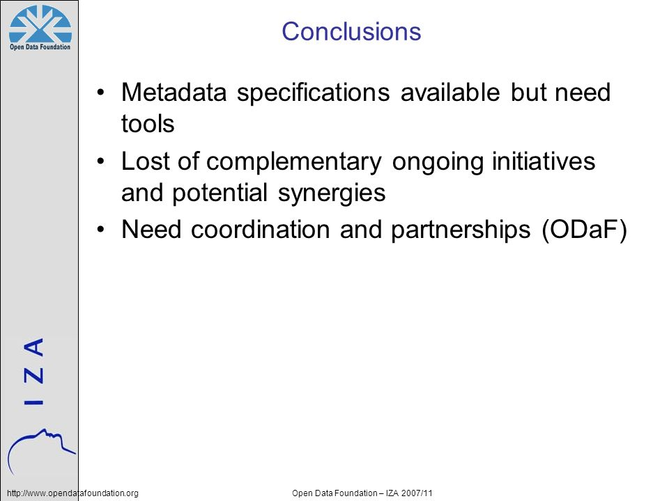 http://www.opendatafoundation.orgOpen Data Foundation – IZA 2007/11 Conclusions Metadata specifications available but need tools Lost of complementary
