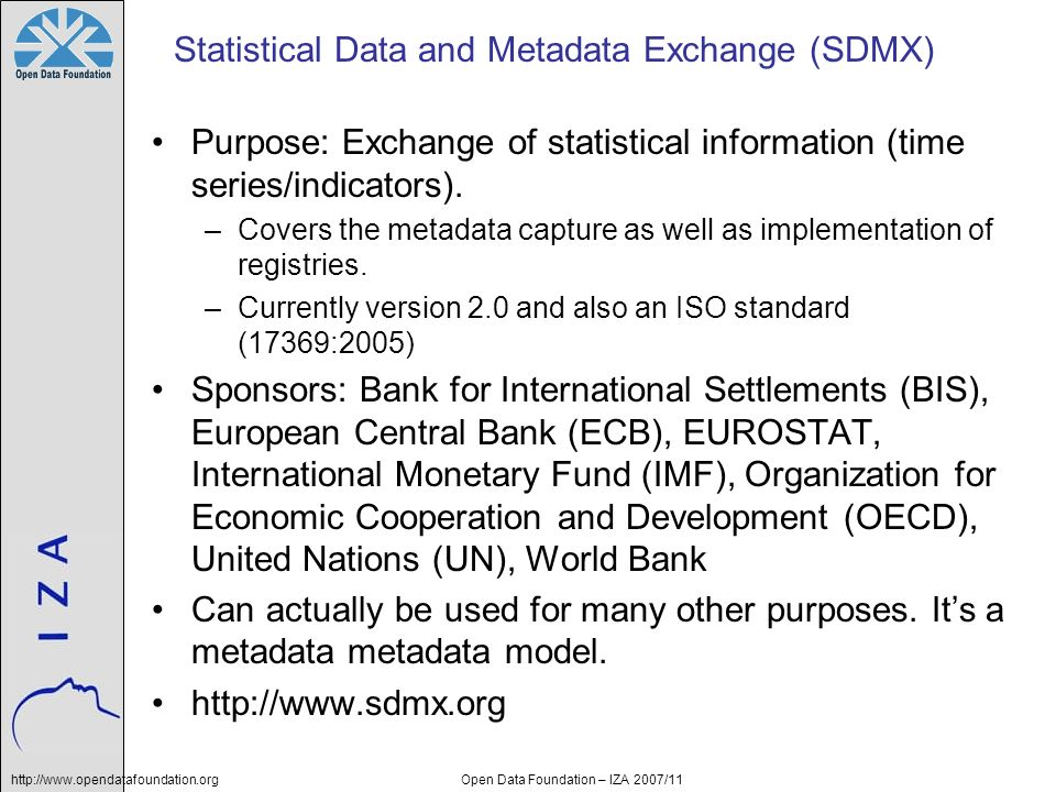http://www.opendatafoundation.orgOpen Data Foundation – IZA 2007/11 Statistical Data and Metadata Exchange (SDMX) Purpose: Exchange of statistical inf