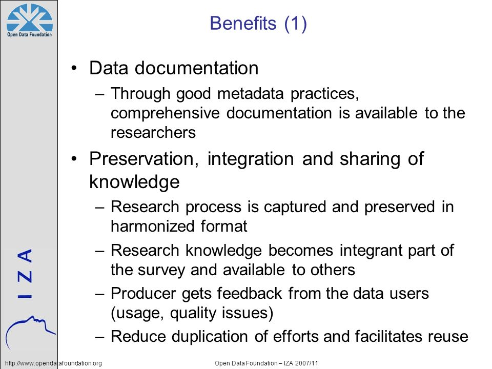 http://www.opendatafoundation.orgOpen Data Foundation – IZA 2007/11 Benefits (1) Data documentation –Through good metadata practices, comprehensive documentation is available to the researchers Preservation, integration and sharing of knowledge –Research process is captured and preserved in harmonized format –Research knowledge becomes integrant part of the survey and available to others –Producer gets feedback from the data users (usage, quality issues) –Reduce duplication of efforts and facilitates reuse