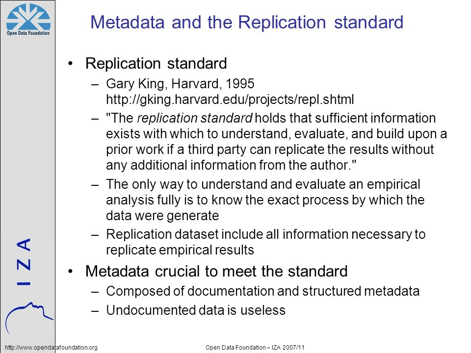 http://www.opendatafoundation.orgOpen Data Foundation – IZA 2007/11 Metadata and the Replication standard Replication standard –Gary King, Harvard, 1995 http://gking.harvard.edu/projects/repl.shtml – The replication standard holds that sufficient information exists with which to understand, evaluate, and build upon a prior work if a third party can replicate the results without any additional information from the author. –The only way to understand and evaluate an empirical analysis fully is to know the exact process by which the data were generate –Replication dataset include all information necessary to replicate empirical results Metadata crucial to meet the standard –Composed of documentation and structured metadata –Undocumented data is useless