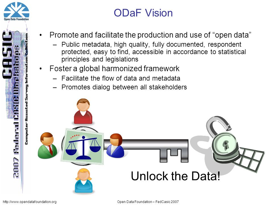 http://www.opendatafoundation.orgOpen Data Foundation – FedCasic 2007 ODaF Vision Promote and facilitate the production and use of open data –Public metadata, high quality, fully documented, respondent protected, easy to find, accessible in accordance to statistical principles and legislations Foster a global harmonized framework –Facilitate the flow of data and metadata –Promotes dialog between all stakeholders Unlock the Data!