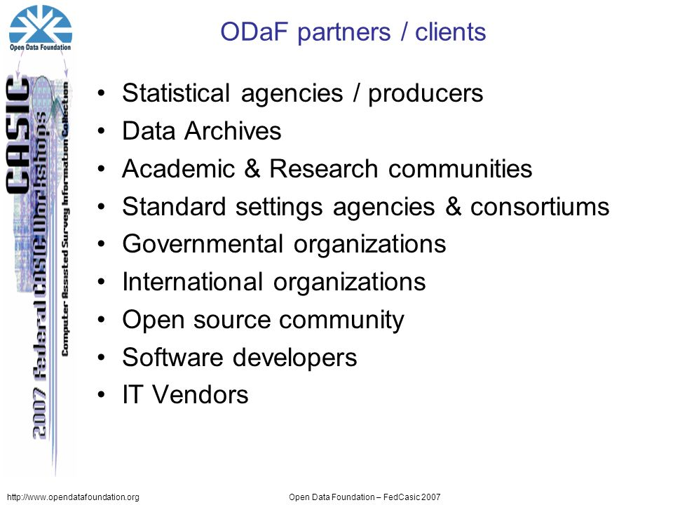 http://www.opendatafoundation.orgOpen Data Foundation – FedCasic 2007 ODaF partners / clients Statistical agencies / producers Data Archives Academic & Research communities Standard settings agencies & consortiums Governmental organizations International organizations Open source community Software developers IT Vendors