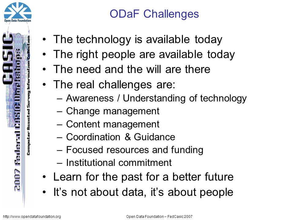 http://www.opendatafoundation.orgOpen Data Foundation – FedCasic 2007 ODaF Challenges The technology is available today The right people are available today The need and the will are there The real challenges are: –Awareness / Understanding of technology –Change management –Content management –Coordination & Guidance –Focused resources and funding –Institutional commitment Learn for the past for a better future Its not about data, its about people