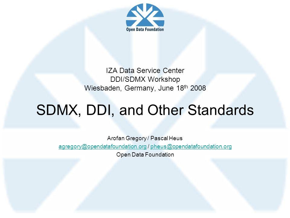 IZA Data Service Center DDI/SDMX Workshop Wiesbaden, Germany, June 18 th 2008 SDMX, DDI, and Other Standards Arofan Gregory / Pascal Heus agregory@opendatafoundation.orgagregory@opendatafoundation.org / pheus@opendatafoundation.orgpheus@opendatafoundation.org Open Data Foundation