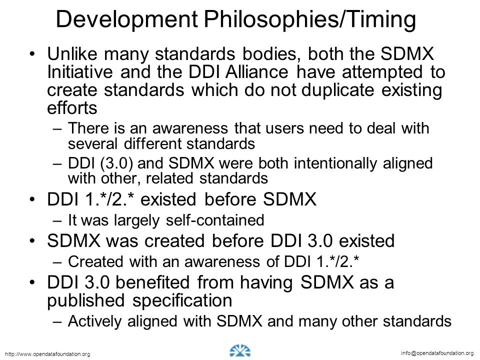 info@opendatafoundation.org http://www.opendatafoundation.org Development Philosophies/Timing Unlike many standards bodies, both the SDMX Initiative and the DDI Alliance have attempted to create standards which do not duplicate existing efforts –There is an awareness that users need to deal with several different standards –DDI (3.0) and SDMX were both intentionally aligned with other, related standards DDI 1.*/2.* existed before SDMX –It was largely self-contained SDMX was created before DDI 3.0 existed –Created with an awareness of DDI 1.*/2.* DDI 3.0 benefited from having SDMX as a published specification –Actively aligned with SDMX and many other standards