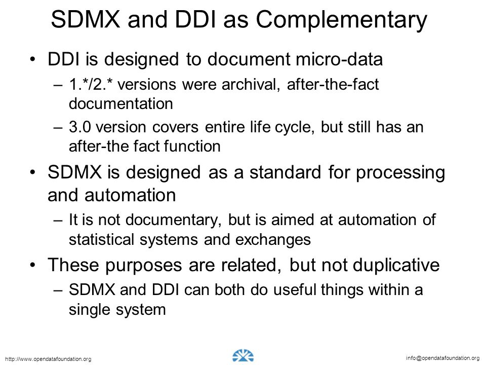 info@opendatafoundation.org http://www.opendatafoundation.org SDMX and DDI as Complementary DDI is designed to document micro-data –1.*/2.* versions w
