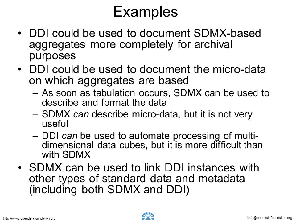 info@opendatafoundation.org http://www.opendatafoundation.org Examples DDI could be used to document SDMX-based aggregates more completely for archiva