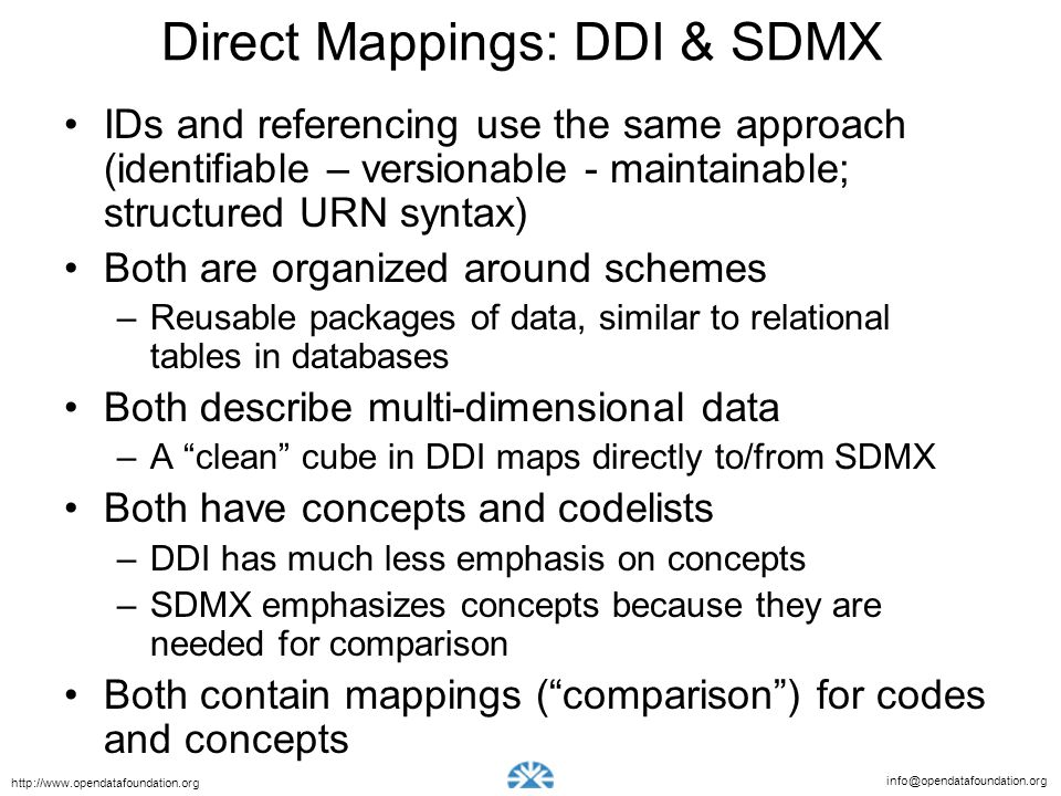 info@opendatafoundation.org http://www.opendatafoundation.org Direct Mappings: DDI & SDMX IDs and referencing use the same approach (identifiable – versionable - maintainable; structured URN syntax) Both are organized around schemes –Reusable packages of data, similar to relational tables in databases Both describe multi-dimensional data –A clean cube in DDI maps directly to/from SDMX Both have concepts and codelists –DDI has much less emphasis on concepts –SDMX emphasizes concepts because they are needed for comparison Both contain mappings (comparison) for codes and concepts