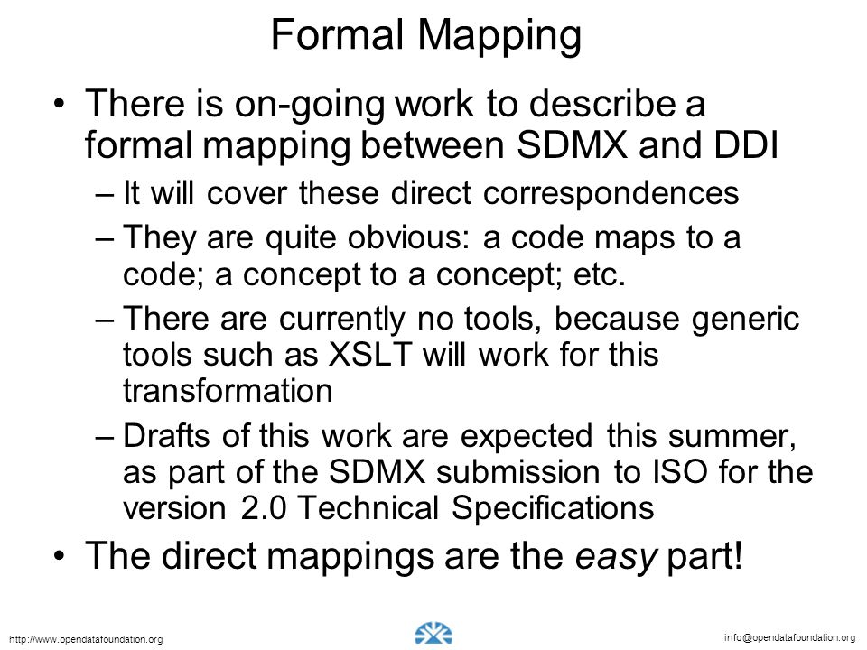 info@opendatafoundation.org http://www.opendatafoundation.org Formal Mapping There is on-going work to describe a formal mapping between SDMX and DDI –It will cover these direct correspondences –They are quite obvious: a code maps to a code; a concept to a concept; etc.
