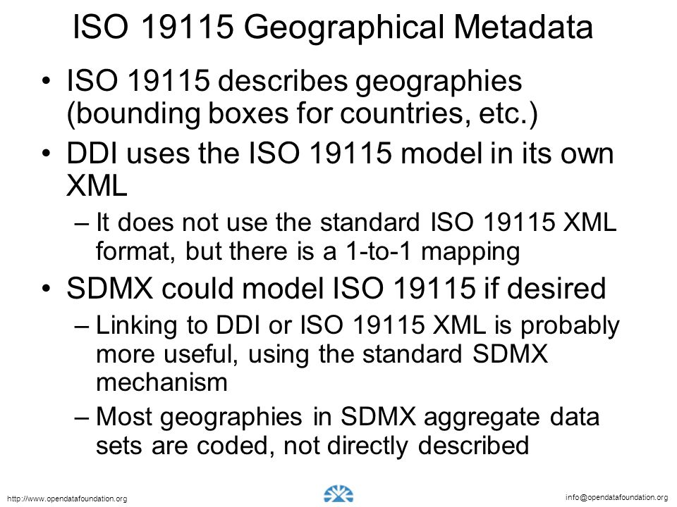 info@opendatafoundation.org http://www.opendatafoundation.org ISO 19115 Geographical Metadata ISO 19115 describes geographies (bounding boxes for countries, etc.) DDI uses the ISO 19115 model in its own XML –It does not use the standard ISO 19115 XML format, but there is a 1-to-1 mapping SDMX could model ISO 19115 if desired –Linking to DDI or ISO 19115 XML is probably more useful, using the standard SDMX mechanism –Most geographies in SDMX aggregate data sets are coded, not directly described