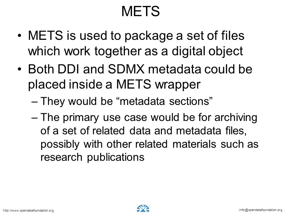 info@opendatafoundation.org http://www.opendatafoundation.org METS METS is used to package a set of files which work together as a digital object Both DDI and SDMX metadata could be placed inside a METS wrapper –They would be metadata sections –The primary use case would be for archiving of a set of related data and metadata files, possibly with other related materials such as research publications