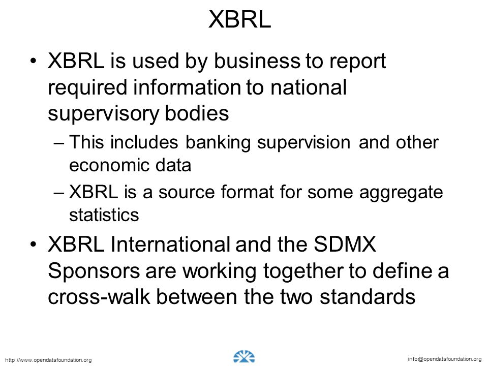 info@opendatafoundation.org http://www.opendatafoundation.org XBRL XBRL is used by business to report required information to national supervisory bod