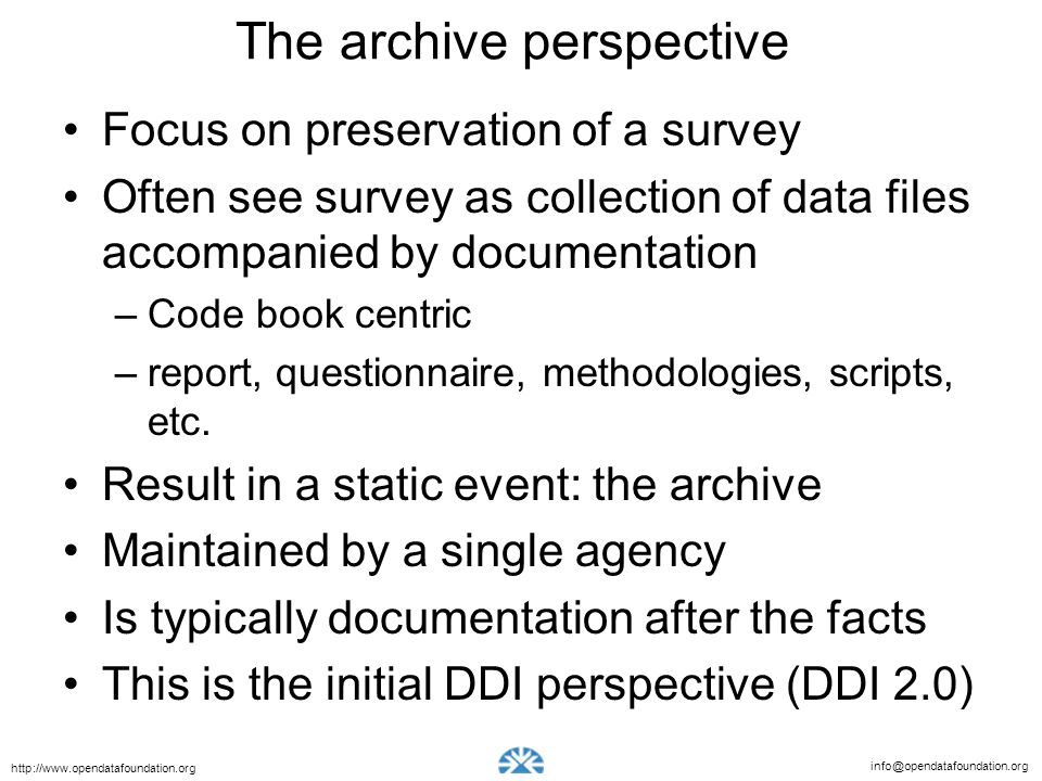info@opendatafoundation.org http://www.opendatafoundation.org The archive perspective Focus on preservation of a survey Often see survey as collection