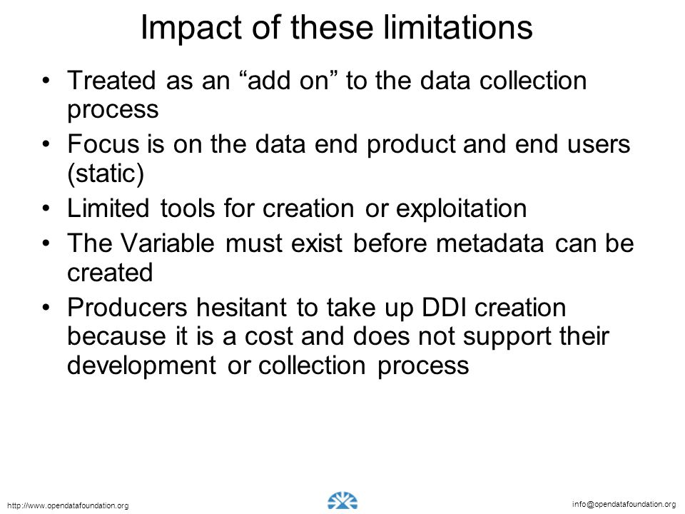 info@opendatafoundation.org http://www.opendatafoundation.org Impact of these limitations Treated as an add on to the data collection process Focus is on the data end product and end users (static) Limited tools for creation or exploitation The Variable must exist before metadata can be created Producers hesitant to take up DDI creation because it is a cost and does not support their development or collection process