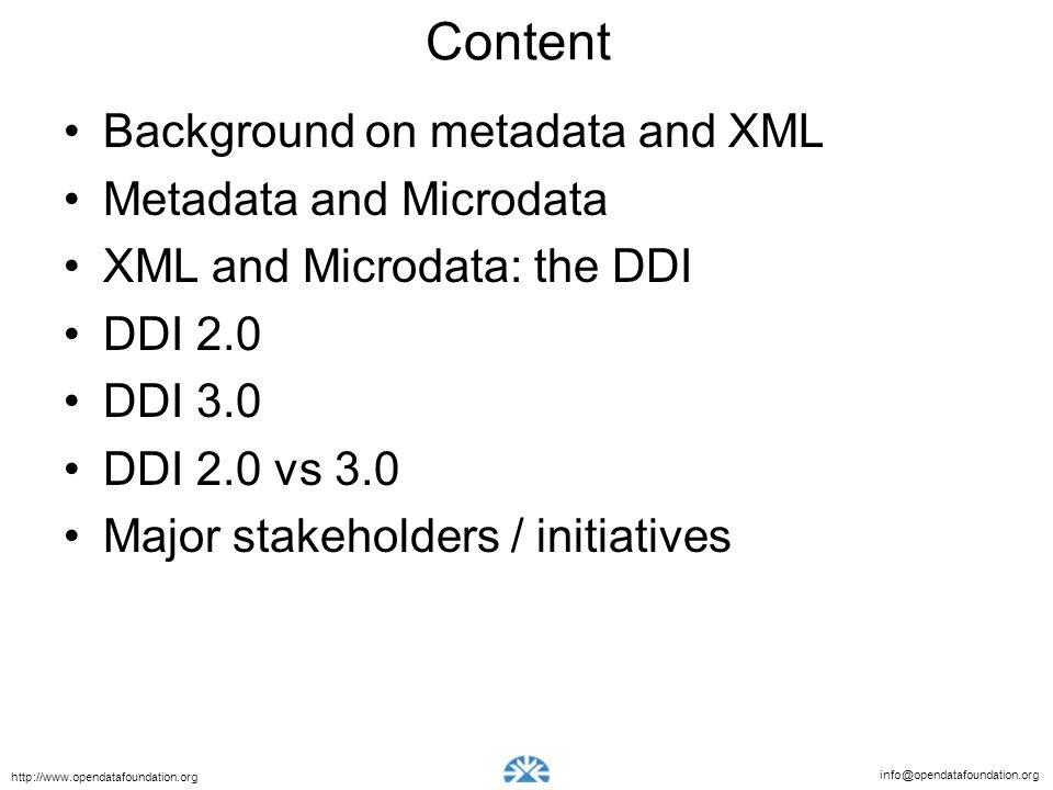info@opendatafoundation.org http://www.opendatafoundation.org Content Background on metadata and XML Metadata and Microdata XML and Microdata: the DDI DDI 2.0 DDI 3.0 DDI 2.0 vs 3.0 Major stakeholders / initiatives
