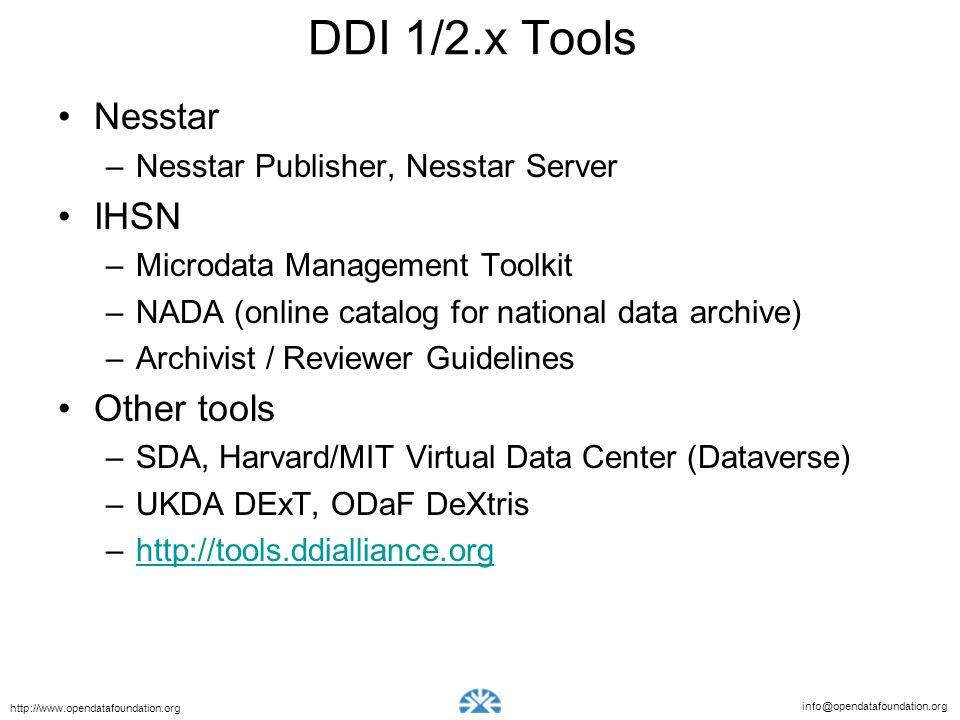 info@opendatafoundation.org http://www.opendatafoundation.org DDI 1/2.x Tools Nesstar –Nesstar Publisher, Nesstar Server IHSN –Microdata Management Toolkit –NADA (online catalog for national data archive) –Archivist / Reviewer Guidelines Other tools –SDA, Harvard/MIT Virtual Data Center (Dataverse) –UKDA DExT, ODaF DeXtris –http://tools.ddialliance.orghttp://tools.ddialliance.org
