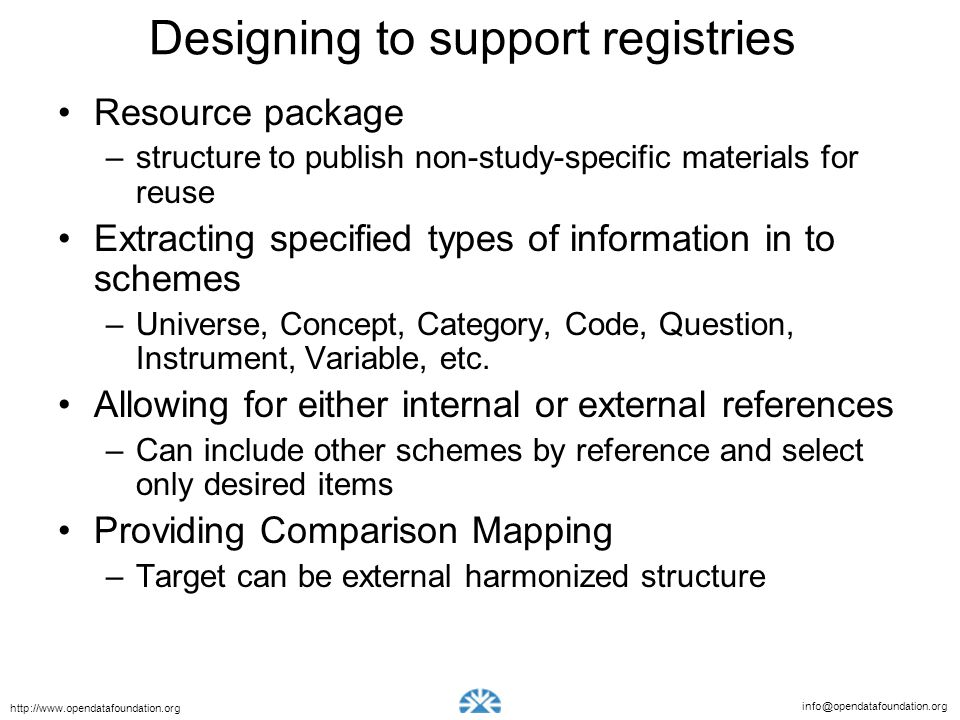 info@opendatafoundation.org http://www.opendatafoundation.org Designing to support registries Resource package –structure to publish non-study-specific materials for reuse Extracting specified types of information in to schemes –Universe, Concept, Category, Code, Question, Instrument, Variable, etc.