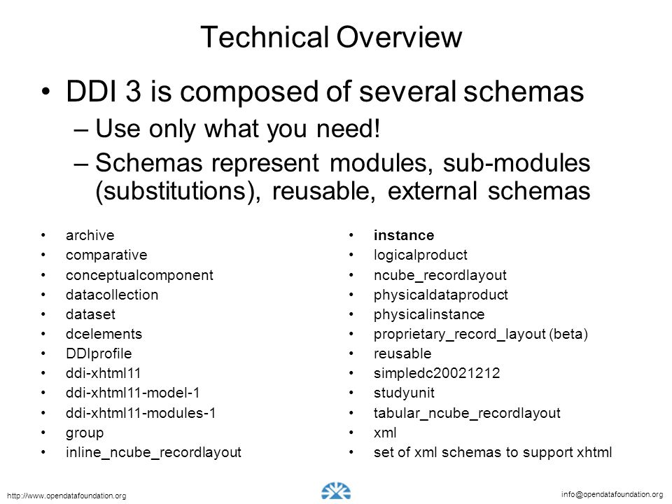 info@opendatafoundation.org http://www.opendatafoundation.org Technical Overview DDI 3 is composed of several schemas –Use only what you need.