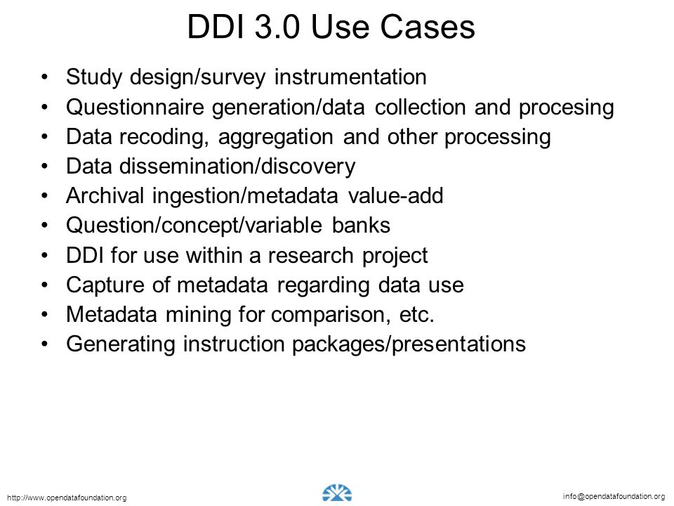 info@opendatafoundation.org http://www.opendatafoundation.org DDI 3.0 Use Cases Study design/survey instrumentation Questionnaire generation/data collection and procesing Data recoding, aggregation and other processing Data dissemination/discovery Archival ingestion/metadata value-add Question/concept/variable banks DDI for use within a research project Capture of metadata regarding data use Metadata mining for comparison, etc.