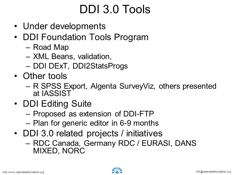 info@opendatafoundation.org http://www.opendatafoundation.org DDI 3.0 Tools Under developments DDI Foundation Tools Program –Road Map –XML Beans, validation, –DDI DExT, DDI2StatsProgs Other tools –R SPSS Export, Algenta SurveyViz, others presented at IASSIST DDI Editing Suite –Proposed as extension of DDI-FTP –Plan for generic editor in 6-9 months DDI 3.0 related projects / initiatives –RDC Canada, Germany RDC / EURASI, DANS MIXED, NORC