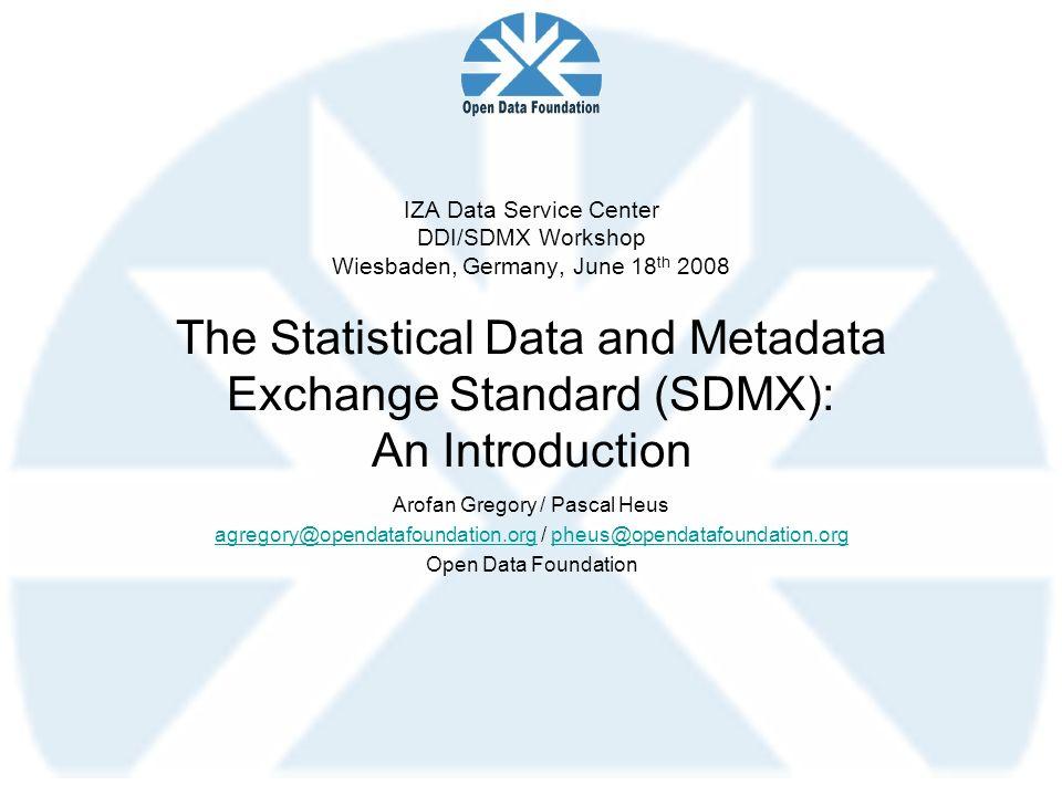 IZA Data Service Center DDI/SDMX Workshop Wiesbaden, Germany, June 18 th 2008 The Statistical Data and Metadata Exchange Standard (SDMX): An Introduct