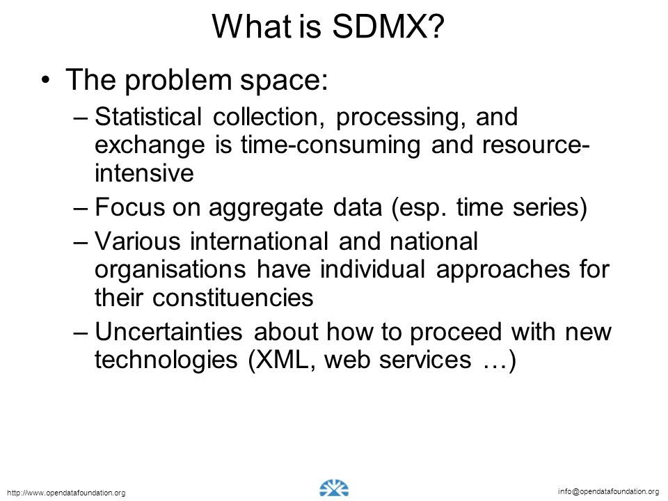 info@opendatafoundation.org http://www.opendatafoundation.org What is SDMX? The problem space: –Statistical collection, processing, and exchange is ti