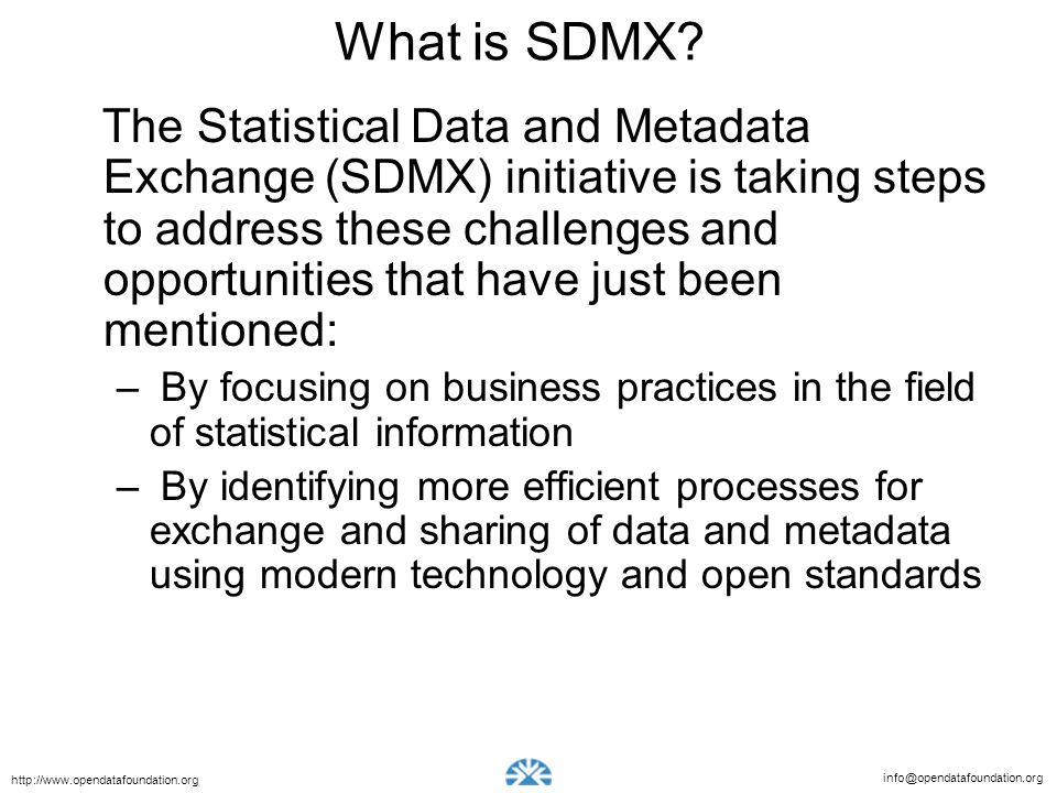 info@opendatafoundation.org http://www.opendatafoundation.org What is SDMX? The Statistical Data and Metadata Exchange (SDMX) initiative is taking ste