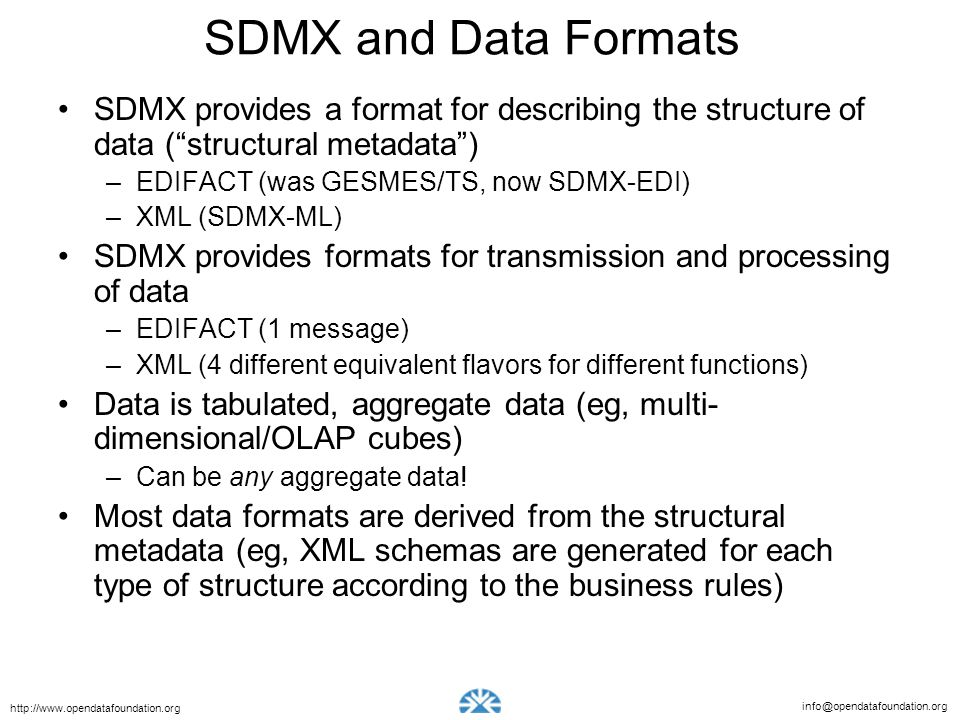 info@opendatafoundation.org http://www.opendatafoundation.org SDMX and Data Formats SDMX provides a format for describing the structure of data (struc