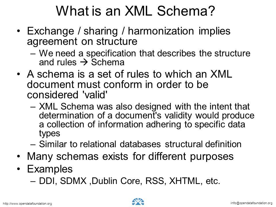 info@opendatafoundation.org http://www.opendatafoundation.org What is an XML Schema? Exchange / sharing / harmonization implies agreement on structure