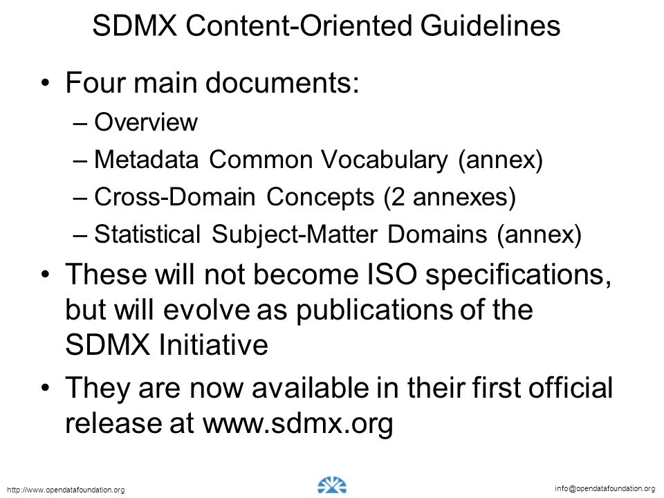 info@opendatafoundation.org http://www.opendatafoundation.org SDMX Content-Oriented Guidelines Four main documents: –Overview –Metadata Common Vocabul