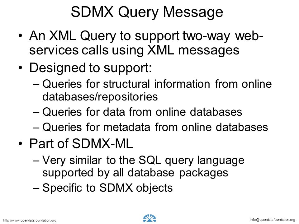 info@opendatafoundation.org http://www.opendatafoundation.org SDMX Query Message An XML Query to support two-way web- services calls using XML messages Designed to support: –Queries for structural information from online databases/repositories –Queries for data from online databases –Queries for metadata from online databases Part of SDMX-ML –Very similar to the SQL query language supported by all database packages –Specific to SDMX objects