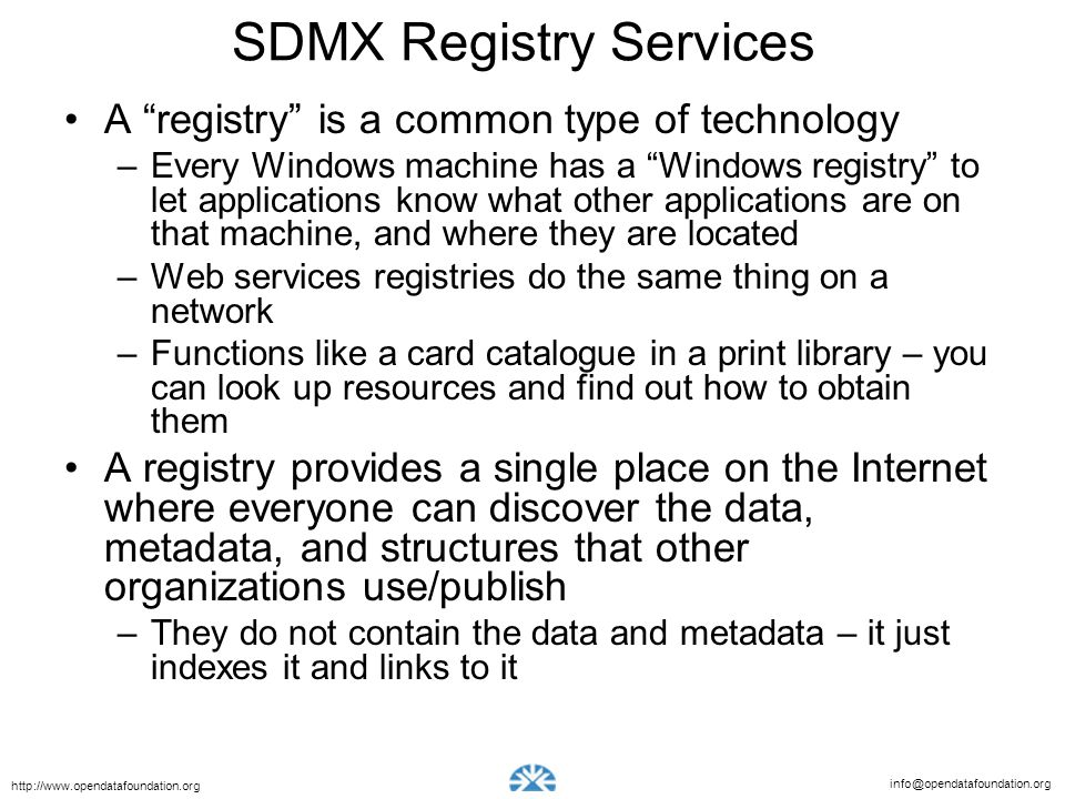 info@opendatafoundation.org http://www.opendatafoundation.org SDMX Registry Services A registry is a common type of technology –Every Windows machine has a Windows registry to let applications know what other applications are on that machine, and where they are located –Web services registries do the same thing on a network –Functions like a card catalogue in a print library – you can look up resources and find out how to obtain them A registry provides a single place on the Internet where everyone can discover the data, metadata, and structures that other organizations use/publish –They do not contain the data and metadata – it just indexes it and links to it