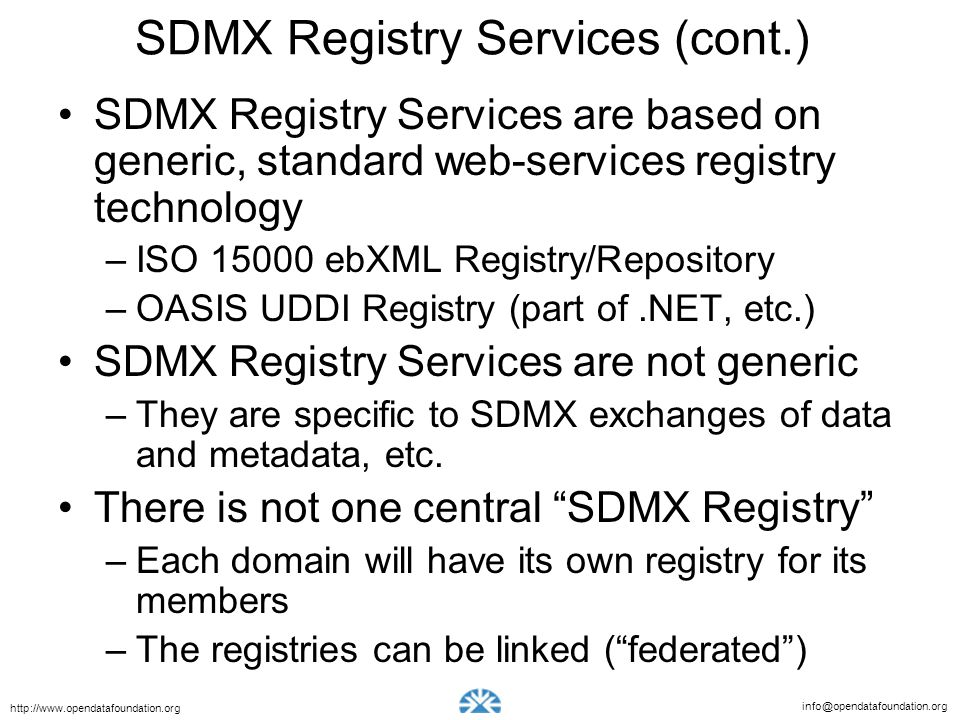 info@opendatafoundation.org http://www.opendatafoundation.org SDMX Registry Services (cont.) SDMX Registry Services are based on generic, standard web-services registry technology –ISO 15000 ebXML Registry/Repository –OASIS UDDI Registry (part of.NET, etc.) SDMX Registry Services are not generic –They are specific to SDMX exchanges of data and metadata, etc.