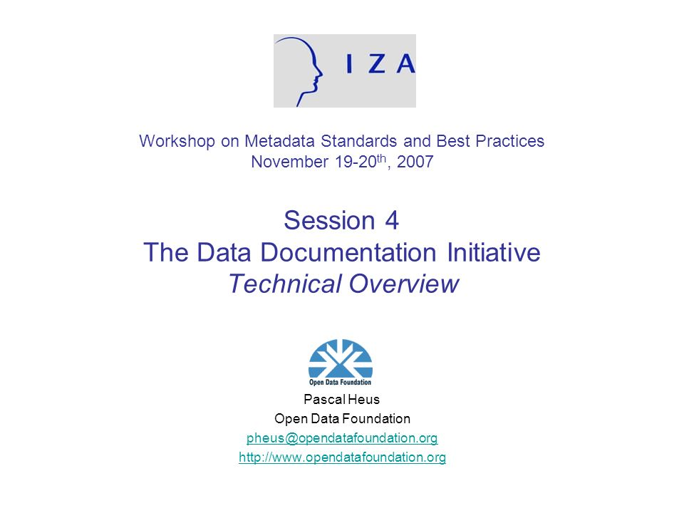 Workshop on Metadata Standards and Best Practices November 19-20 th, 2007 Session 4 The Data Documentation Initiative Technical Overview Pascal Heus Open Data Foundation pheus@opendatafoundation.org http://www.opendatafoundation.org