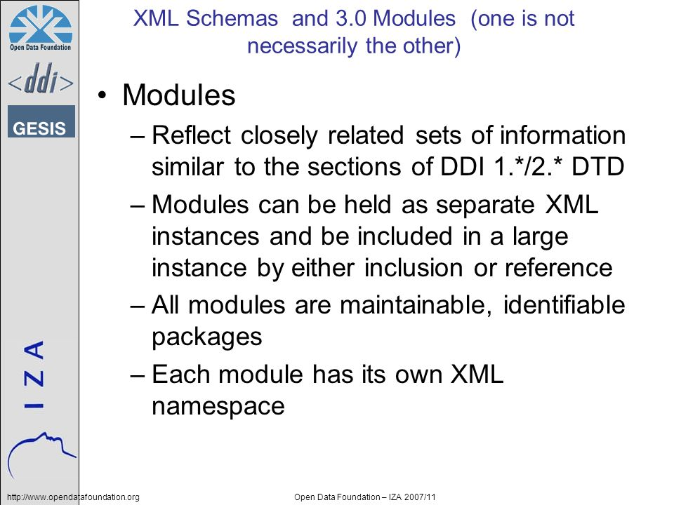 http://www.opendatafoundation.orgOpen Data Foundation – IZA 2007/11 XML Schemas and 3.0 Modules (one is not necessarily the other) Modules –Reflect closely related sets of information similar to the sections of DDI 1.*/2.* DTD –Modules can be held as separate XML instances and be included in a large instance by either inclusion or reference –All modules are maintainable, identifiable packages –Each module has its own XML namespace