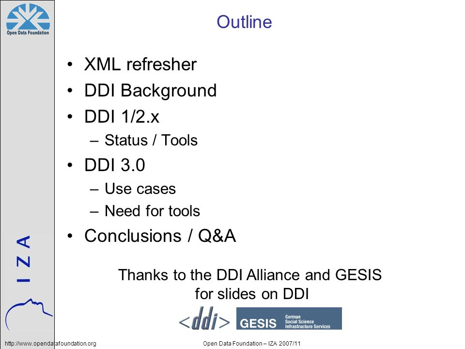 Open Data Foundation – IZA 2007/11 Outline XML refresher DDI Background DDI 1/2.x –Status / Tools DDI 3.0 –Use cases –Need for tools Conclusions / Q&A Thanks to the DDI Alliance and GESIS for slides on DDI