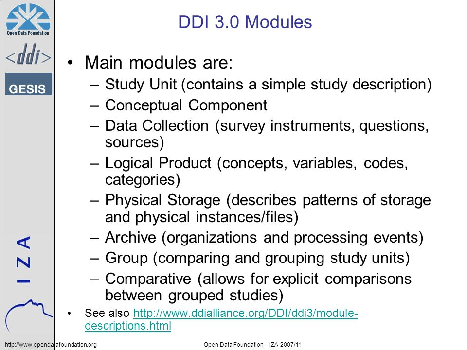 http://www.opendatafoundation.orgOpen Data Foundation – IZA 2007/11 DDI 3.0 Modules Main modules are: –Study Unit (contains a simple study description) –Conceptual Component –Data Collection (survey instruments, questions, sources) –Logical Product (concepts, variables, codes, categories) –Physical Storage (describes patterns of storage and physical instances/files) –Archive (organizations and processing events) –Group (comparing and grouping study units) –Comparative (allows for explicit comparisons between grouped studies) See also http://www.ddialliance.org/DDI/ddi3/module- descriptions.htmlhttp://www.ddialliance.org/DDI/ddi3/module- descriptions.html