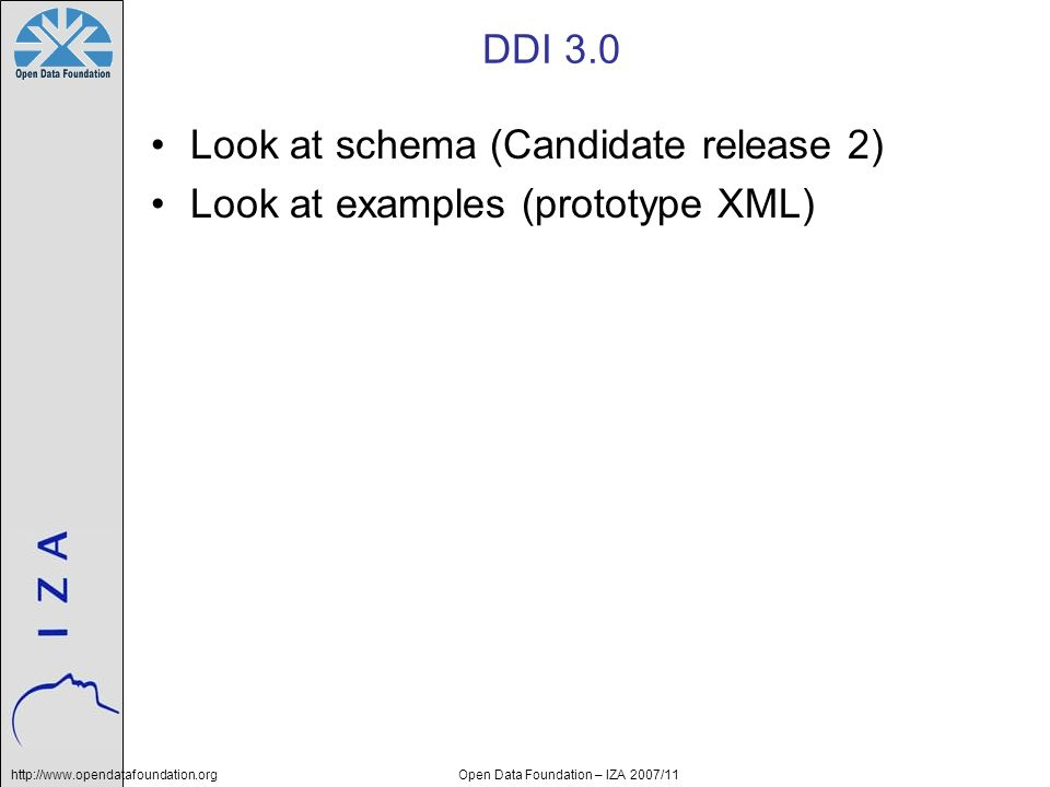 http://www.opendatafoundation.orgOpen Data Foundation – IZA 2007/11 DDI 3.0 Look at schema (Candidate release 2) Look at examples (prototype XML)