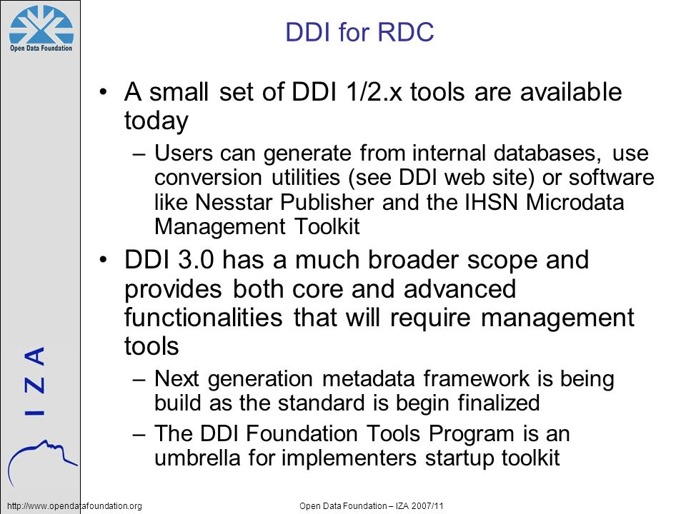 http://www.opendatafoundation.orgOpen Data Foundation – IZA 2007/11 DDI for RDC A small set of DDI 1/2.x tools are available today –Users can generate from internal databases, use conversion utilities (see DDI web site) or software like Nesstar Publisher and the IHSN Microdata Management Toolkit DDI 3.0 has a much broader scope and provides both core and advanced functionalities that will require management tools –Next generation metadata framework is being build as the standard is begin finalized –The DDI Foundation Tools Program is an umbrella for implementers startup toolkit