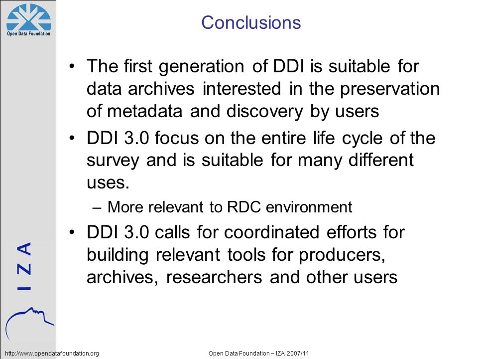 http://www.opendatafoundation.orgOpen Data Foundation – IZA 2007/11 Conclusions The first generation of DDI is suitable for data archives interested in the preservation of metadata and discovery by users DDI 3.0 focus on the entire life cycle of the survey and is suitable for many different uses.