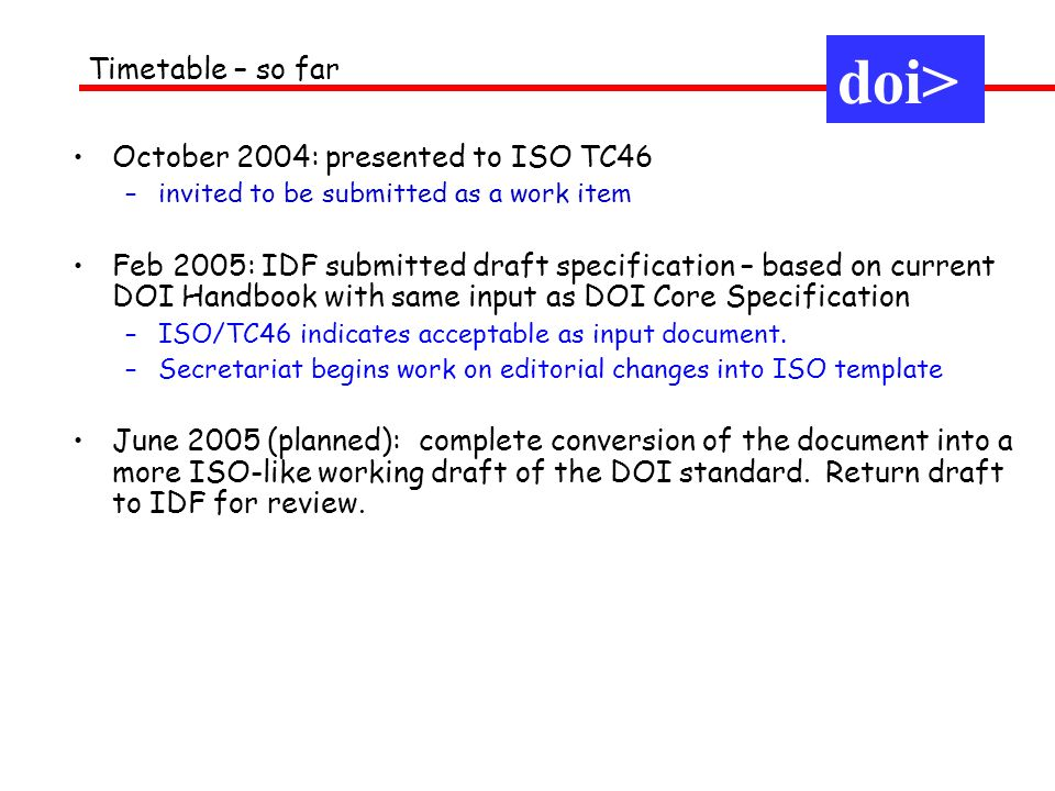 October 2004: presented to ISO TC46 –invited to be submitted as a work item Feb 2005: IDF submitted draft specification – based on current DOI Handbook with same input as DOI Core Specification –ISO/TC46 indicates acceptable as input document.