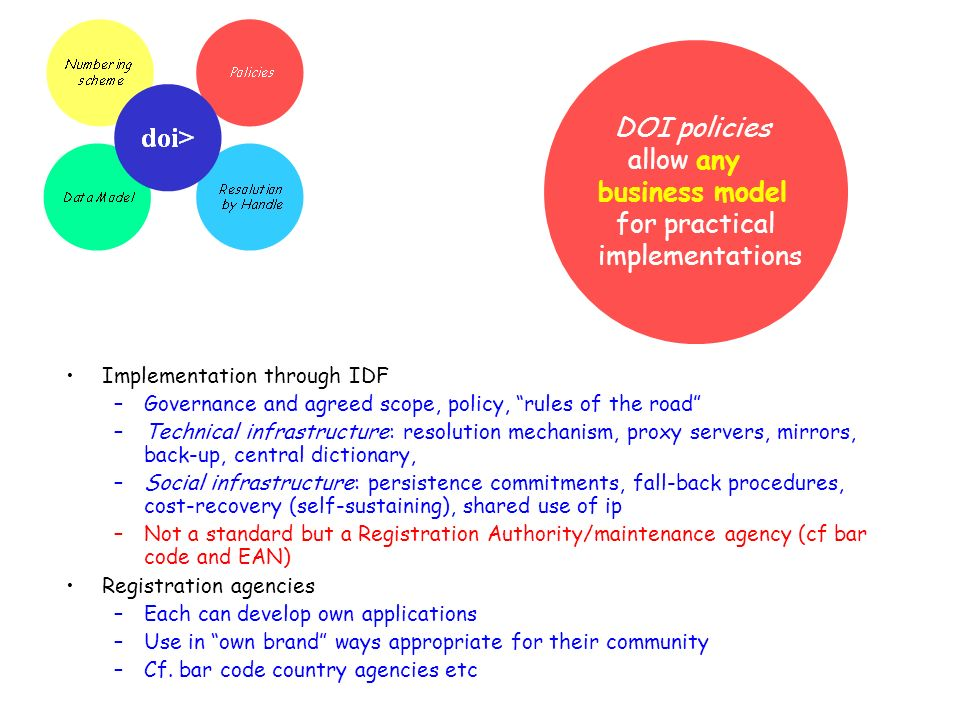 DOI policies allow any business model for practical implementations Implementation through IDF –Governance and agreed scope, policy, rules of the road