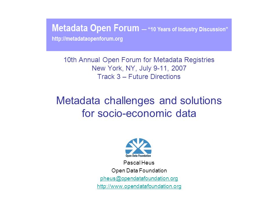 10th Annual Open Forum for Metadata Registries New York, NY, July 9-11, 2007 Track 3 – Future Directions Metadata challenges and solutions for socio-economic data Pascal Heus Open Data Foundation pheus@opendatafoundation.org http://www.opendatafoundation.org