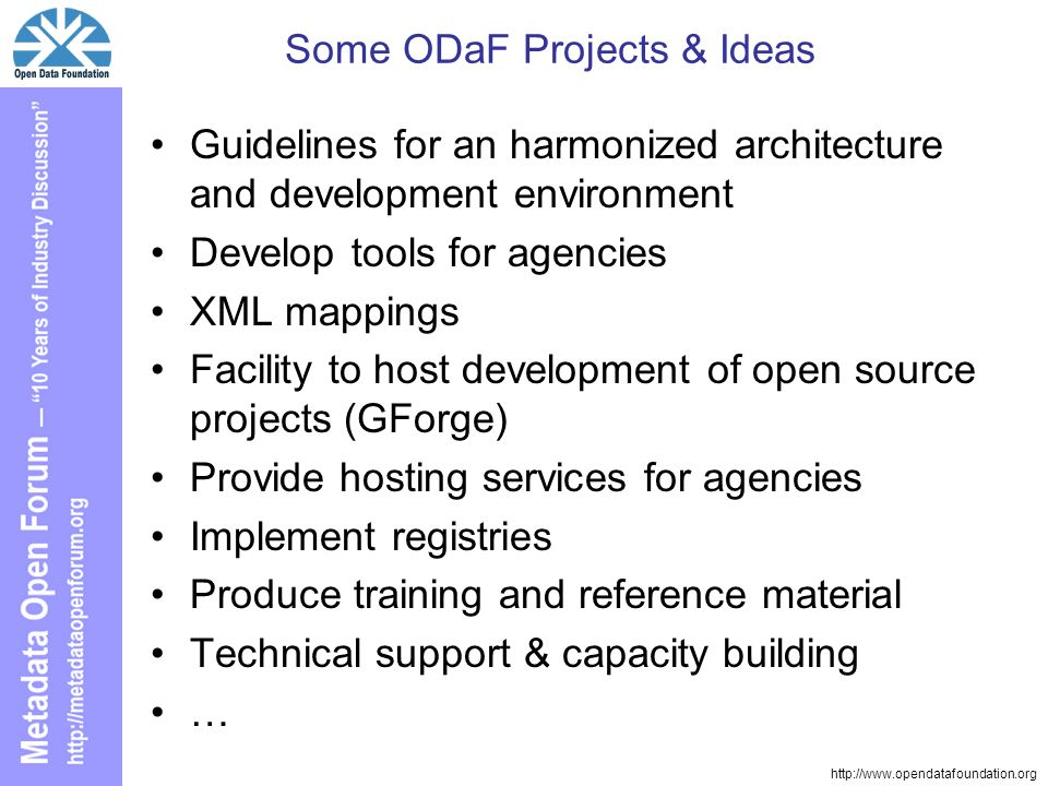 http://www.opendatafoundation.org Some ODaF Projects & Ideas Guidelines for an harmonized architecture and development environment Develop tools for agencies XML mappings Facility to host development of open source projects (GForge) Provide hosting services for agencies Implement registries Produce training and reference material Technical support & capacity building …