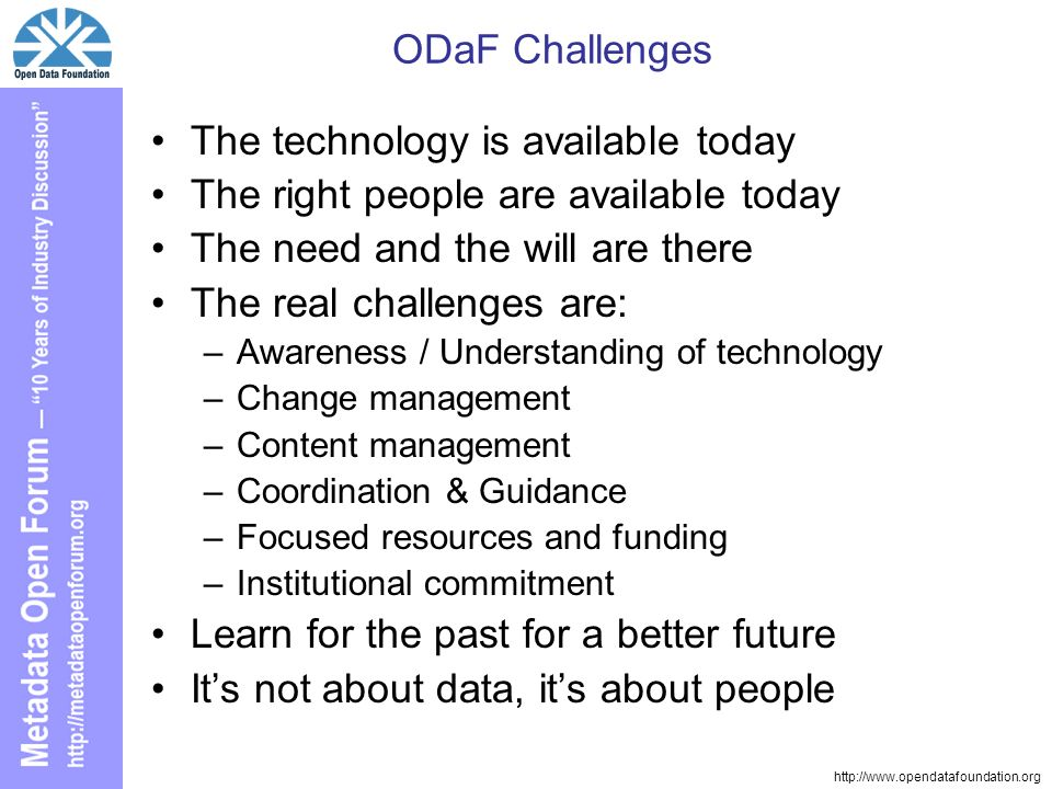 http://www.opendatafoundation.org ODaF Challenges The technology is available today The right people are available today The need and the will are there The real challenges are: –Awareness / Understanding of technology –Change management –Content management –Coordination & Guidance –Focused resources and funding –Institutional commitment Learn for the past for a better future Its not about data, its about people