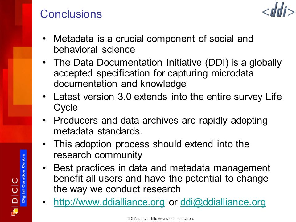 DDI Alliance – http://www.ddialliance.org Conclusions Metadata is a crucial component of social and behavioral science The Data Documentation Initiative (DDI) is a globally accepted specification for capturing microdata documentation and knowledge Latest version 3.0 extends into the entire survey Life Cycle Producers and data archives are rapidly adopting metadata standards.